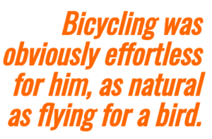 Image highlighting text that says: Bicycling for him is like flying for a bird.